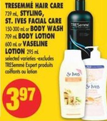 Tresemmé Hair Care - 739 mL - Styling - St. Ives Facial Care - 150-300 mL or Body Wash 709 mL Body Lotion - 600 mL or Vaseline Lotion - 295 mL
