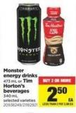 Monster Energy Drinks - 473 ml or Tim Horton's Beverages - 340 ml