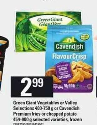 Green Giant Vegetables Or Valley Selections - 400-750 G Or Cavendish Premium Fries Or Chopped Potato - 454-900 G