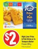 High Liner Fries & Fish Sticks or In Tempura Batter Frozen 250 g
