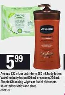 Aveeno - 227 mL Or Lubriderm - 480 mL Body Lotion - Vaseline Body Lotion - 600 mL Or Serums - 200 mL - Simple Cleansing Wipes Or Facial Cleansers