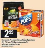 Cavendish Premium Fries - Chopped Potatoes 454-750 G Or Pillsbury Pizza Pops 4's