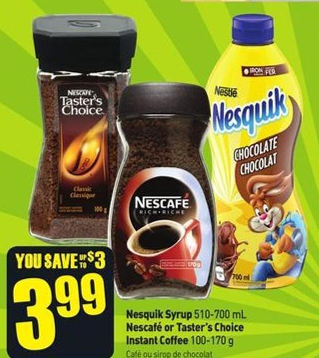 Nesquik Syrup 510-700 mL Nescafé or Taster's Choice Instant Coffee 100-170 g