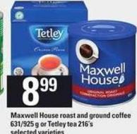 Maxwell House Roast And Ground Coffee 631/925 g Or Tetley Tea 216's