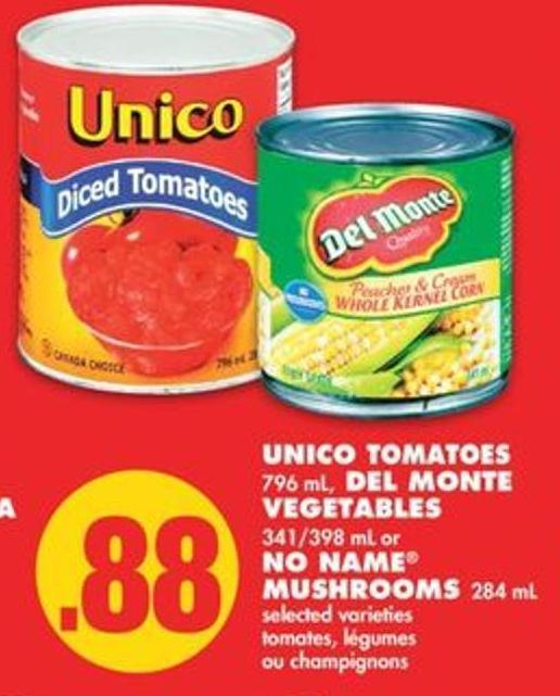 Unico Tomatoes 796 mL - Del Monte Vegetables - 341/398 mL or No Name Mushrooms - 284 mL