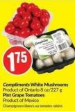 Compliments White Mushrooms Product of Ontario 8 Oz/227 g Pint Grape Tomatoes Product of Mexico