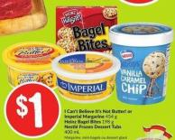 I Can't Believe It's Not Butter! or Imperial Margarine 454 g Heinz Bagel Bites 198 g Nestlé Frozen Dessert Tubs 400 mL