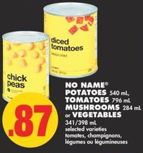 No Name Potatoes 540 mL - Tomatoes 796 mL Mushrooms 284 mL or Vegetables 341/398 mL