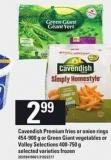 Cavendish Premium Fries Or Onion Rings - 454-900 g Or Green Giant Vegetables Or Valley Selections - 400-750 g