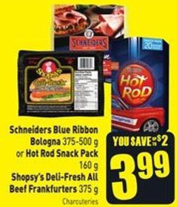 Schneiders Blue Ribbon Bologna 375-500 g or Hot Rod Snack Pack 160 g Shopsy's Deli-fresh All Beef Frankfurters 375 g