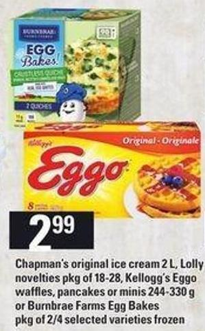 Chapman's Original Ice Cream 2 L - Lolly Novelties Pkg Of 18-28 - Kellogg's Eggo Waffles - Pancakes Or Minis 244-330 G Or Burnbrae Farms Egg Bakes Pkg Of 2/4