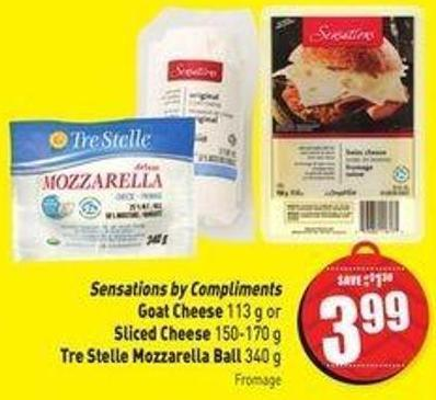 Sensations By Compliments Goat Cheese 113 g or Sliced Cheese 150-170 g Tre Stelle Mozzarella Ball 340 g