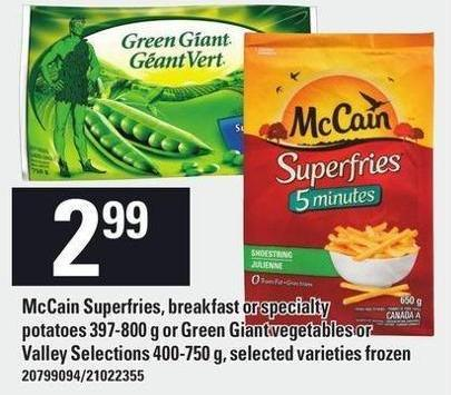 Mccain Superfries - Breakfast Or Specialty Potatoes 397-800 g Or Green Giant Vegetables Or Valley Selections 400-750 g