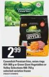 Cavendish Premium Fries - Onion Rings 454-900 G Or Green Giant Vegetables Or Valley Selections 400-750 G