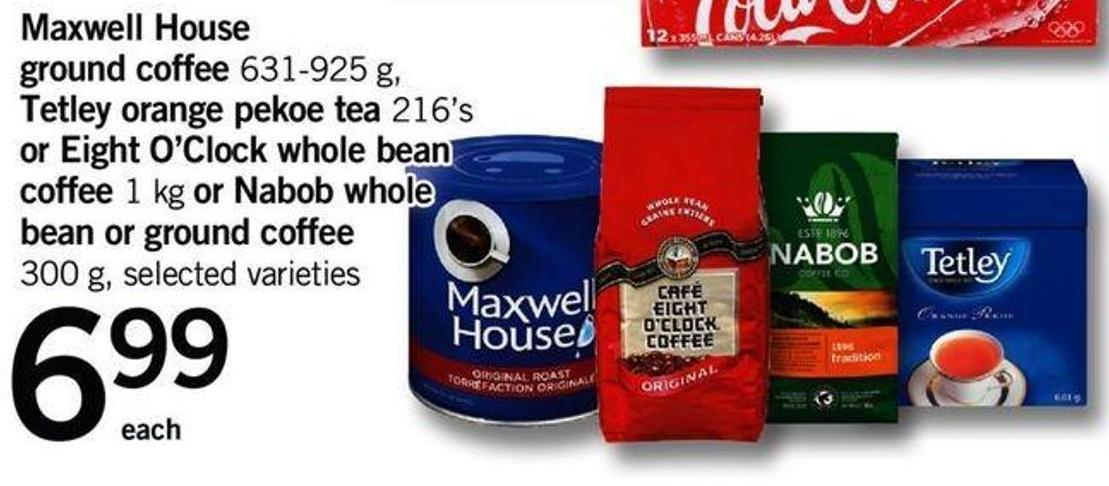 Maxwell House Ground Coffee - 631-925 G - Tetley Orange Pekoe Tea - 216's Or Eight O'clock Whole Bean Coffee - 1 Kg Or Nabob Whole Bean Or Ground Coffee - 300 G