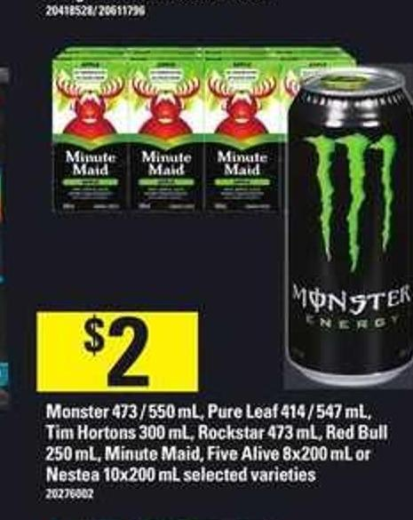 Monster 473 / 550 mL - Pure Leaf 414 / 547 mL - Tim Hortons 300 mL - Rockstar 473 mL - Red Bull 250 mL - Minute Maid - Five Alive 8x200 mL or Nestea 10x200 mL