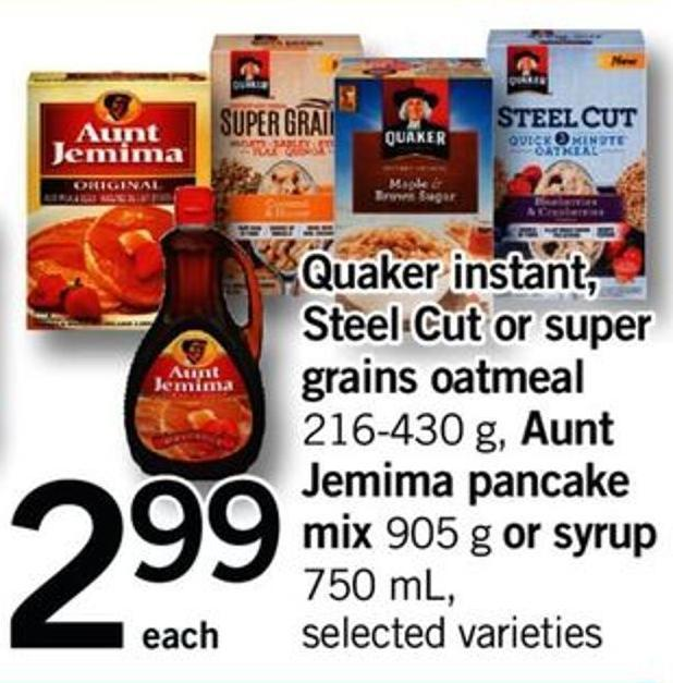 Quaker Instant - Steel Cut Or Super Grains Oatmeal - 216-430 G - Aunt Jemima Pancake Mix - 905 G Or Syrup - 750 Ml