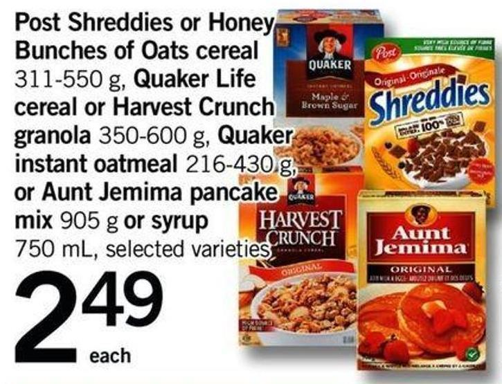 Post Shreddies Or Honey Bunches Of Oats Cereal - 311-550 G - Quaker Life Cereal Or Harvest Crunch Granola - 350-600 G - Quaker Instant Oatmeal - 216-430 G - Or Aunt Jemima Pancake Mix - 905 G Or Syrup - 750 Ml