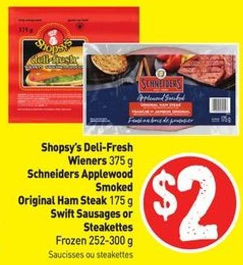 Shopsy's Deli-fresh Wieners 375 g Schneiders Applewood Smoked Original Ham Steak 175 g Swift Sausages or Steakettes Frozen 252-300 g