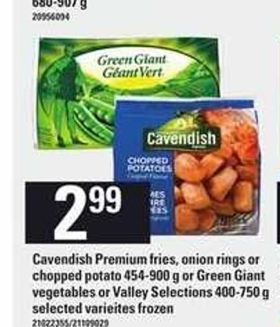 Cavendish Premium Fries - Onion Rings Or Chopped Potato - 454-900 g Or Green Giant Vegetables Or Valley Selections - 400-750 g