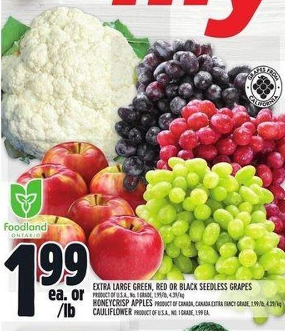Extra Large Green - Red Or Black Seedless Grapes 1.99/lb - 4.39/kg Honeycrisp Apples - Extra Fancy Grade - 1.99/lb - 4.39/ Kg Cauliflower 1.99 Ea.