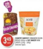 Country Harvest Cinnamon Raisin Bread (600g) or Ace Bakery Mini Crisps (150g - 180g)