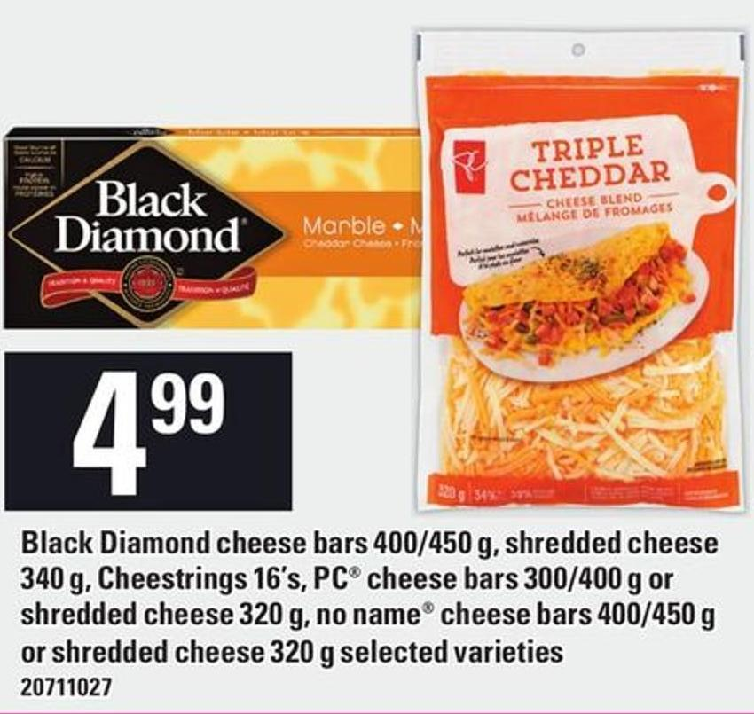 Black Diamond Cheese Bars 400/450 g - Shredded Cheese 340 g - Cheestrings 16's - PC Cheese Bars 300/400 g Or Shredded Cheese 320 g - No Name Cheese Bars 400/450 g Or Shredded Cheese 320 g