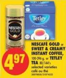 Nescafé Gold or Sweet & Creamy Instant Coffee - 100-396 g - or Tetley Tea 80/144's