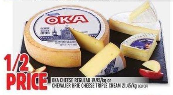 Oka Cheese Regular 19.95/kg or Chevalier Brie Cheese Triple Cream 21.45/kg