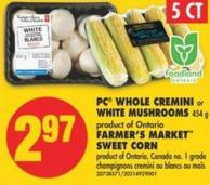 PC Whole Cremini or White Mushrooms 454 g or Farmer's Market Sweet Corn - 5 Ct