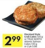 Maryland Style Crab Cakes 120 g or True North Atlantic Salmon Cakes 130 g or 2 Pk 5.98