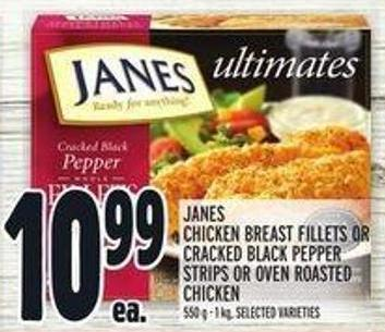 Janes Chicken Breast Fillets or Cracked Black Pepper Strips or Oven Roasted Chicken$10.99 Ea.