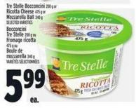 Tre Stelle Bocconcini 200 g Or Ricotta Cheese475 g Or Mozzarella Ball340 g