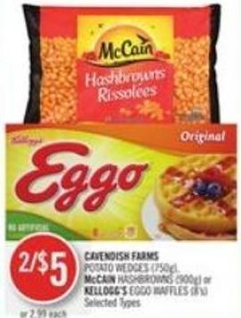 Cavendish Farms  Potato Wedges (750g) - Mccain Hashbrowns (900g) or Kellogg's Eggo Waffles (8's)