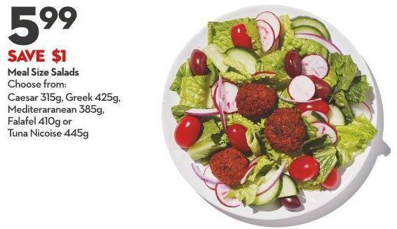 Meal Size Salads Choose From: Caesar 315g - Greek 425g -  Mediteraranean 385g -  Falafel 410g or Tuna Nicoise 445g