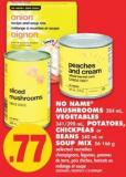 No Name Mushrooms - 284 mL - Vegetables - 341/398 mL - Potatoes - Chickpeas or Beans - 540 mL or Soup Mix - 56-166 g