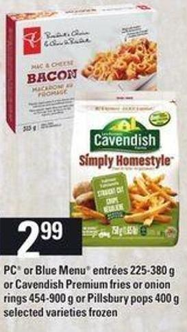 PC Or Blue Menu Entrées - 225-380 G Or Cavendish Premium Fries Or Onion Rings - 454-900 G Or Pillsbury Pops - 400 G