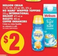 Neilson Cream - 1 L 5% 10% - 473 mL 18% - 35% or No Name Whipped Topping - 225 g - International Delight - 473 mL or Baileys - 400 mL Coffee Enhancers
