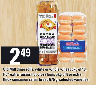 Old Mill Diner Rolls - White Or Whole Wheat Pkg Of 10 - PC Extra Raisins Hot Cross Buns Pkg Of 8 Or Extra Thick Cinnamon Raisin Bread 675 G
