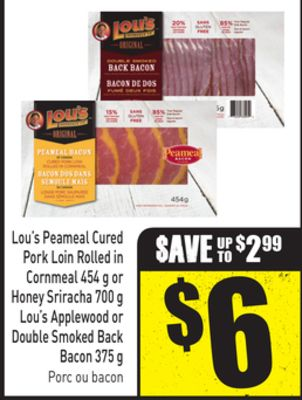 Lou's Peameal Cured Pork Loin Rolled In Cornmeal 454 g or Honey Sriracha 700 g Lou's Applewood or Double Smoked Back Bacon 375 g
