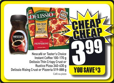 Nescafé or Taster's Choice Instant Coffee 100-170 g Delissio Thin Crispy Crust or Rustico Pizza 340-630 g Delissio Rising Crust or Pizzeria 519-888 g