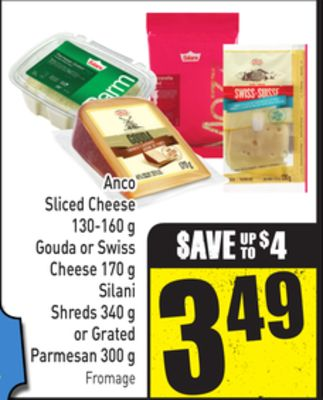 Anco Sliced Cheese 130-160 g Gouda or Swiss Cheese 170 g Silani Shreds 340 g or Grated Parmesan 300 g