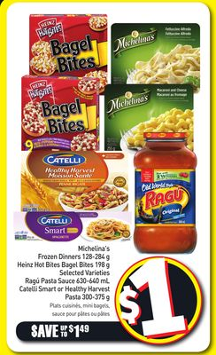 Michelina's Frozen Dinners 128-284 g Heinz Hot Bites Bagel Bites 198 g Selected Varieties Ragú Pasta Sauce 630-640 mL Catelli Smart or Healthy Harvest Pasta 300-375 g
