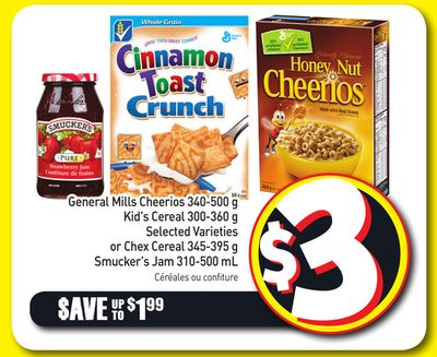 General Mills Cheerios 340-500 g Kid's Cereal 300-360 g Selected Varieties or Chex Cereal 345-395 g Smucker's Jam 310-500 mL
