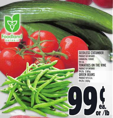 Seedless Cucumber Seedless Cucumber Product Of Ontario Canada No. 1 Grade 99¢ Ea. Tomatoes On The Vine Product Of Ontario 99¢/lb 2.18 /Kg Green Beans Product Of U.S.A. 99¢/lb 2.18 /Kg