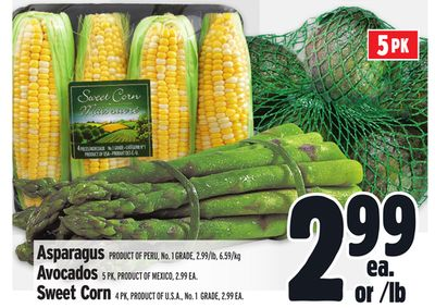 Asparagus Product Of Peru - No. 1 Grade - 2.99/lb - 6.59/kg Avocados 5 Pk - Product Of Mexico - 2.99 Ea. Sweet Corn 4 Pk - Product Of U.S.A. - No. 1 Grade - 2.99 Ea.