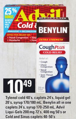 Tylenol Cold - 40's - Caplets. - 24's - Liquid Gel - 20's - Syrup 170/180 mL - Benylin All In One Caplets - 24's - Syrup 170-250 mL - Advil Liqui-gels - 200 Mg 72's - 400 Mg 50's or Cold And Sinus Caplets - 40-50's